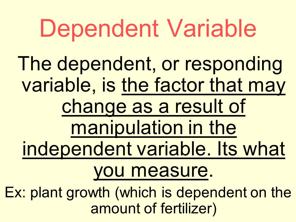 Dependent Variable The dependent, or responding variable, is the factor that may change as a result of manipulation in the independent variable.