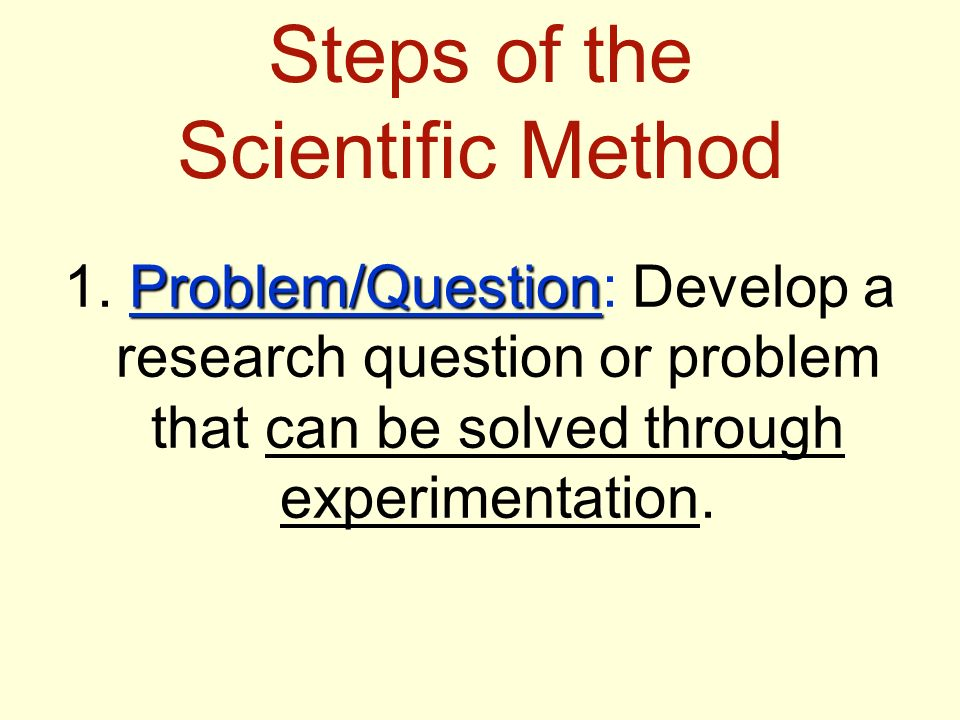 Steps of the Scientific Method Problem/Question 1.