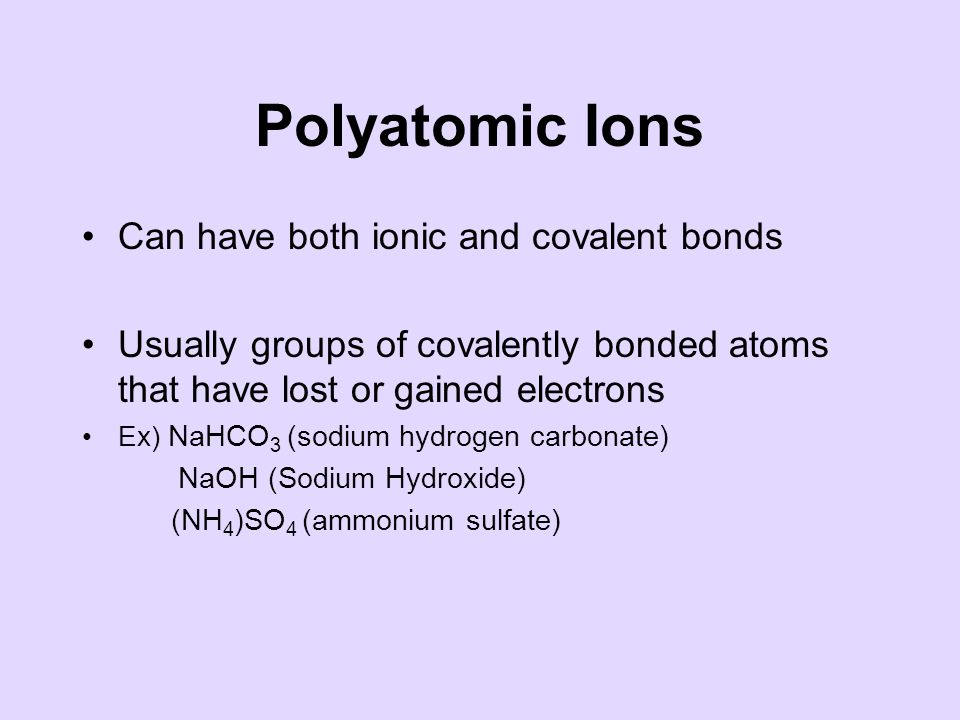 Polyatomic Ions Can have both ionic and covalent bonds Usually groups of covalently bonded atoms that have lost or gained electrons Ex) NaHCO 3 (sodium hydrogen carbonate) NaOH (Sodium Hydroxide) (NH 4 )SO 4 (ammonium sulfate)