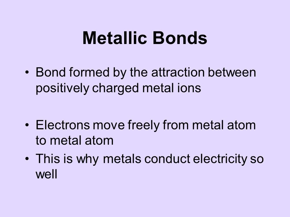 Metallic Bonds Bond formed by the attraction between positively charged metal ions Electrons move freely from metal atom to metal atom This is why metals conduct electricity so well