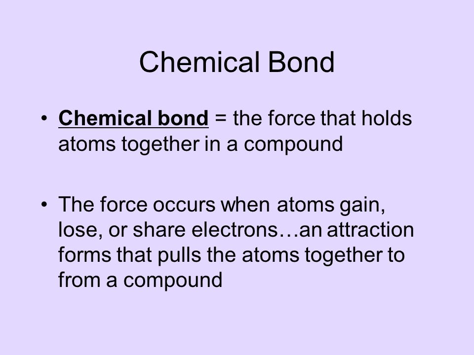 Chemical Bond Chemical bond = the force that holds atoms together in a compound The force occurs when atoms gain, lose, or share electrons…an attraction forms that pulls the atoms together to from a compound
