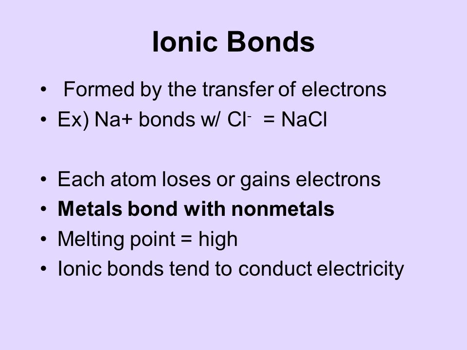 Ionic Bonds Formed by the transfer of electrons Ex) Na+ bonds w/ Cl - = NaCl Each atom loses or gains electrons Metals bond with nonmetals Melting point = high Ionic bonds tend to conduct electricity