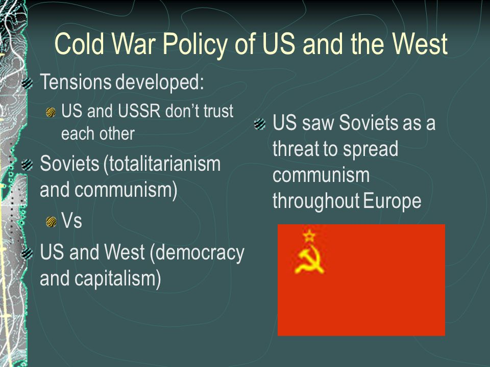 Cold War Policy of US and the West Tensions developed: US and USSR don't trust each other Soviets (totalitarianism and communism) Vs US and West (democracy and capitalism) US saw Soviets as a threat to spread communism throughout Europe