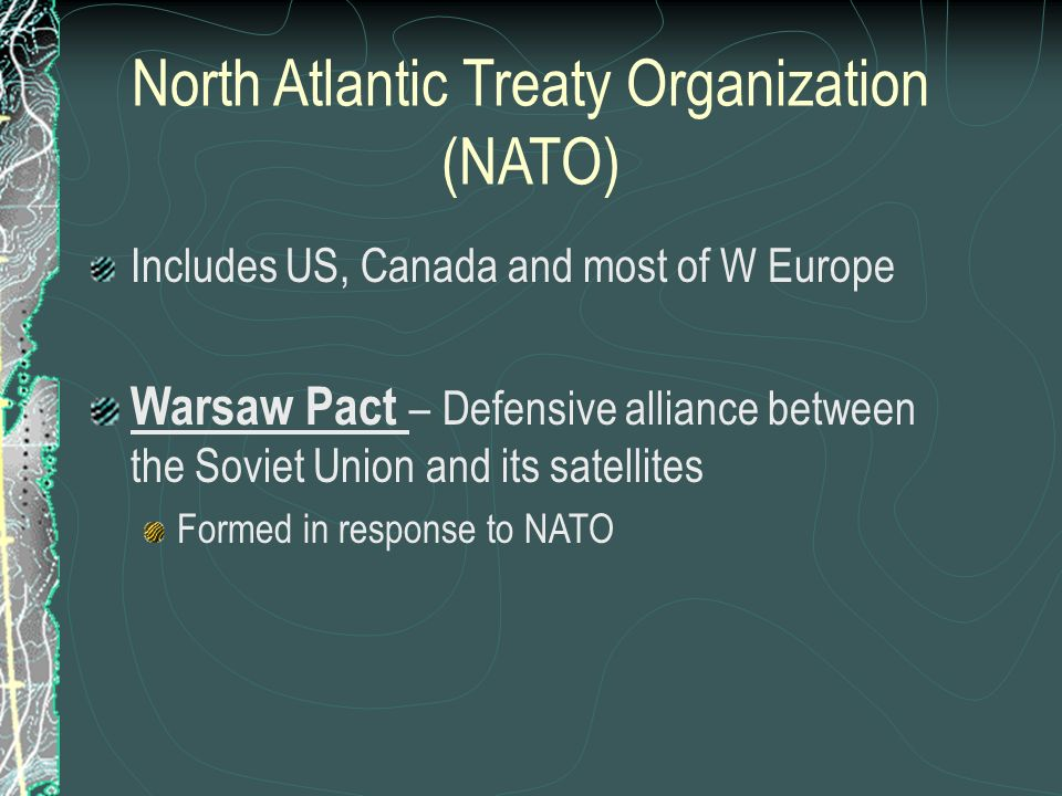 North Atlantic Treaty Organization (NATO) Includes US, Canada and most of W Europe Warsaw Pact – Defensive alliance between the Soviet Union and its satellites Formed in response to NATO