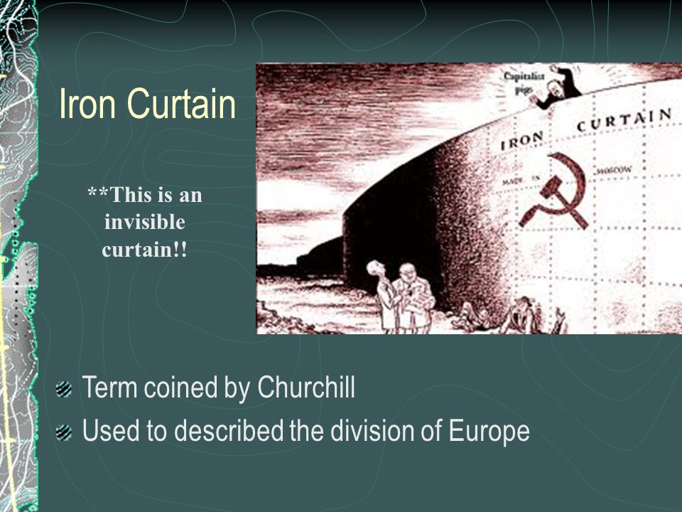 Iron Curtain Term coined by Churchill Used to described the division of Europe **This is an invisible curtain!!