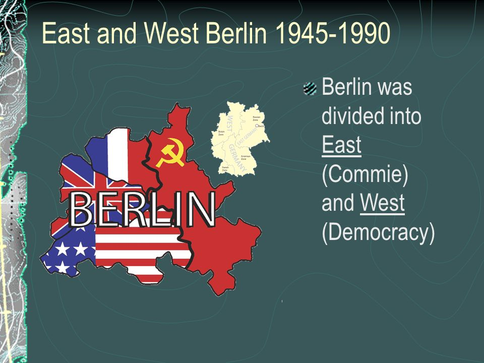 East and West Berlin Berlin was divided into East (Commie) and West (Democracy)