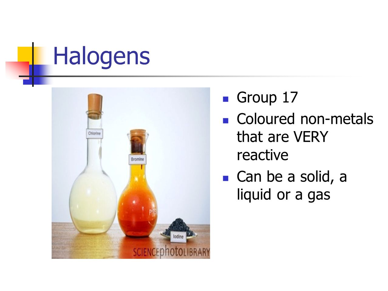 Halogens Group 17 Coloured non-metals that are VERY reactive Can be a solid, a liquid or a gas