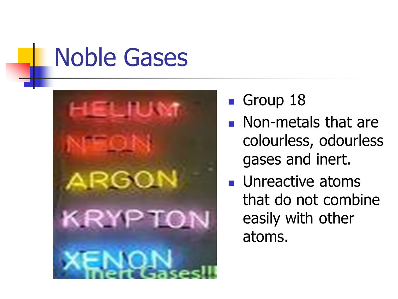 Noble Gases Group 18 Non-metals that are colourless, odourless gases and inert.