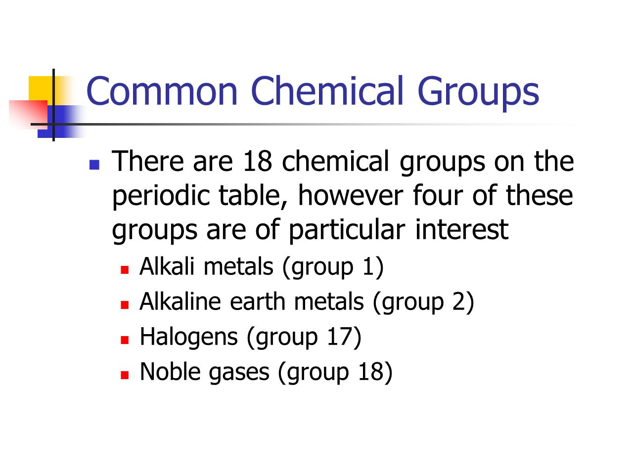 Common Chemical Groups There are 18 chemical groups on the periodic table, however four of these groups are of particular interest Alkali metals (group 1) Alkaline earth metals (group 2) Halogens (group 17) Noble gases (group 18)
