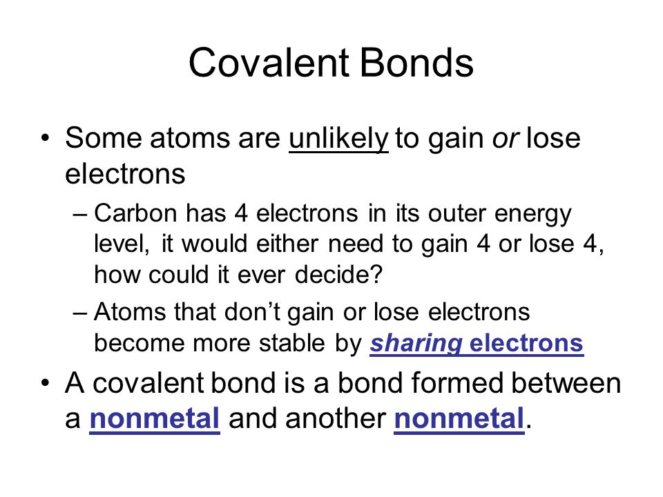 Covalent Bonds Some atoms are unlikely to gain or lose electrons –Carbon has 4 electrons in its outer energy level, it would either need to gain 4 or lose 4, how could it ever decide.