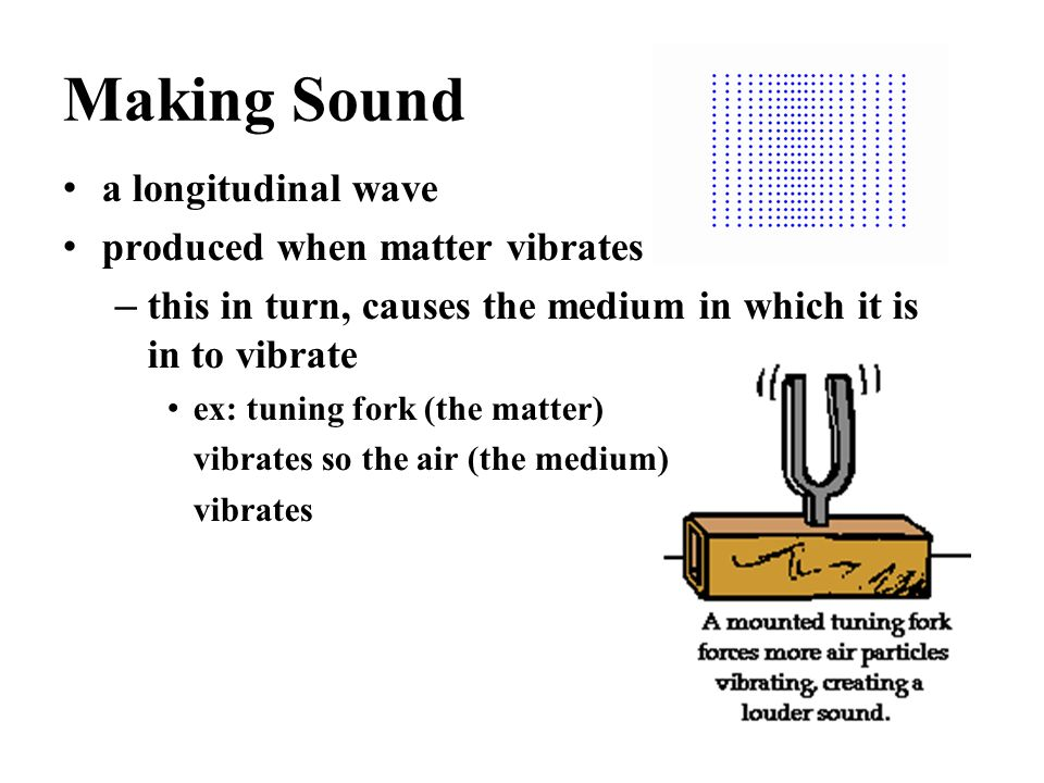 Making Sound a longitudinal wave produced when matter vibrates – this in turn, causes the medium in which it is in to vibrate ex: tuning fork (the matter) vibrates so the air (the medium) vibrates