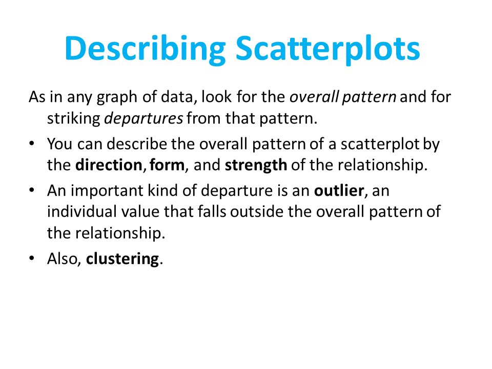 Describing Scatterplots As in any graph of data, look for the overall pattern and for striking departures from that pattern.
