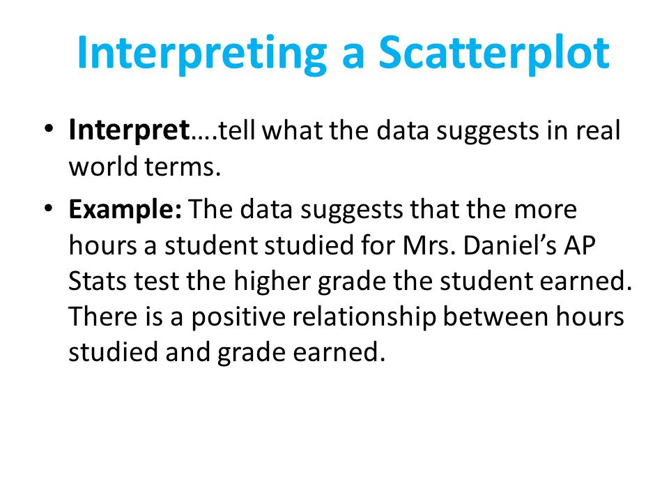 Interpreting a Scatterplot Interpret ….tell what the data suggests in real world terms.