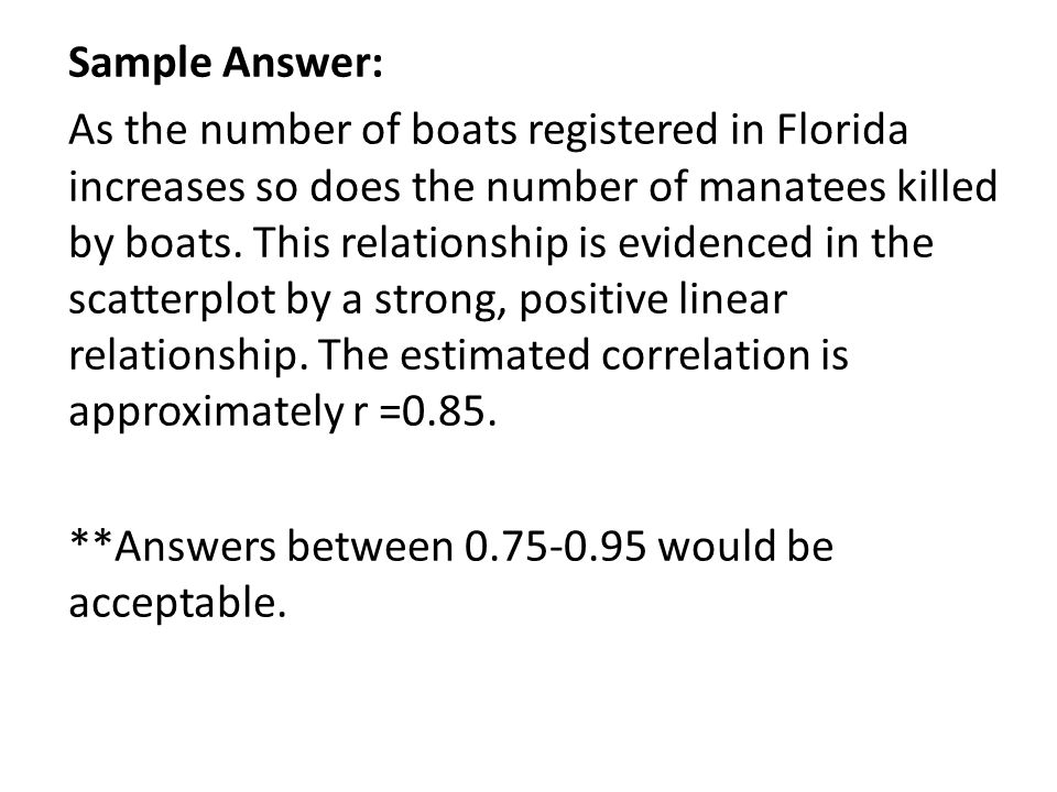 Sample Answer:As the number of boats registered in Floridaincreases so does the number of manatees killedby boats.