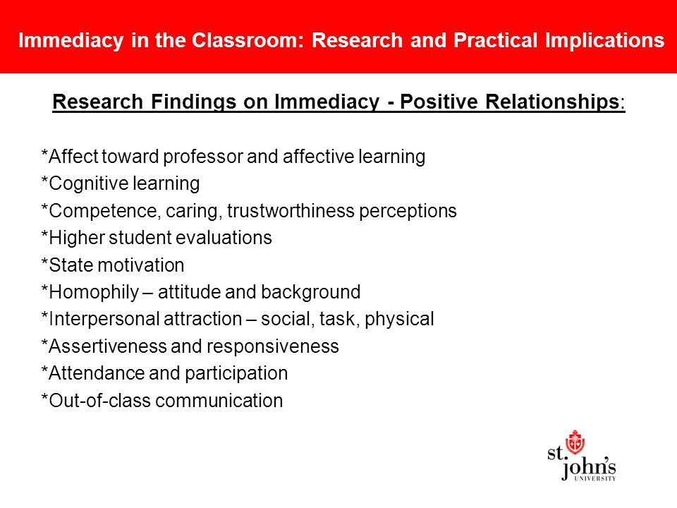 Immediacy in the Classroom: Research and Practical Implications Research Findings on Immediacy - Positive Relationships: *Affect toward professor and affective learning *Cognitive learning *Competence, caring, trustworthiness perceptions *Higher student evaluations *State motivation *Homophily – attitude and background *Interpersonal attraction – social, task, physical *Assertiveness and responsiveness *Attendance and participation *Out-of-class communication