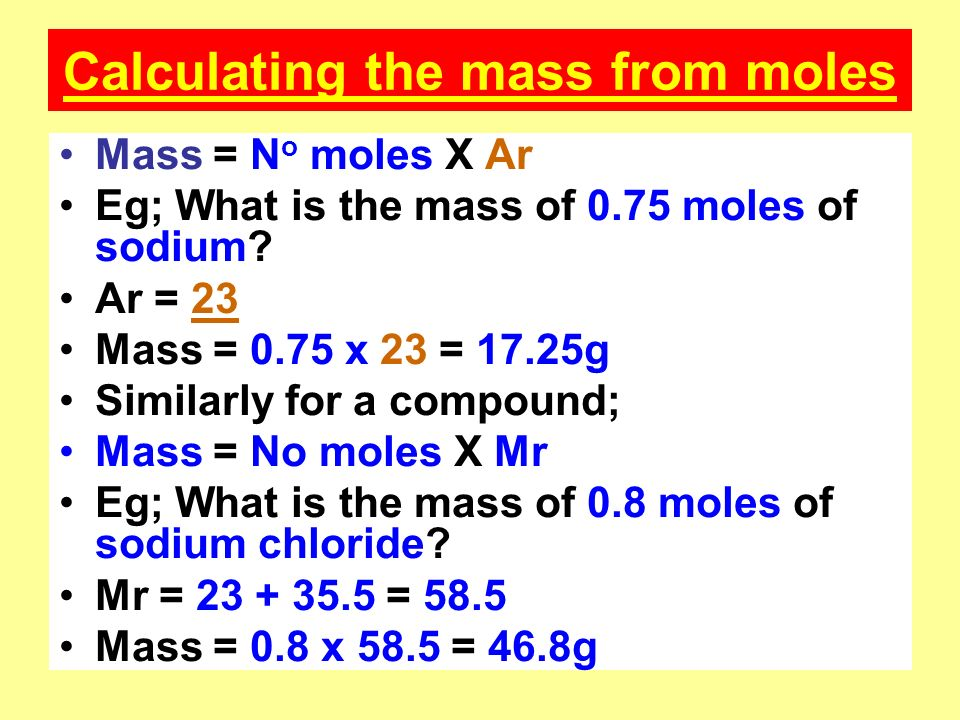 Calculating the mass from moles Mass = N o moles X Ar Eg; What is the mass of 0.75 moles of sodium.