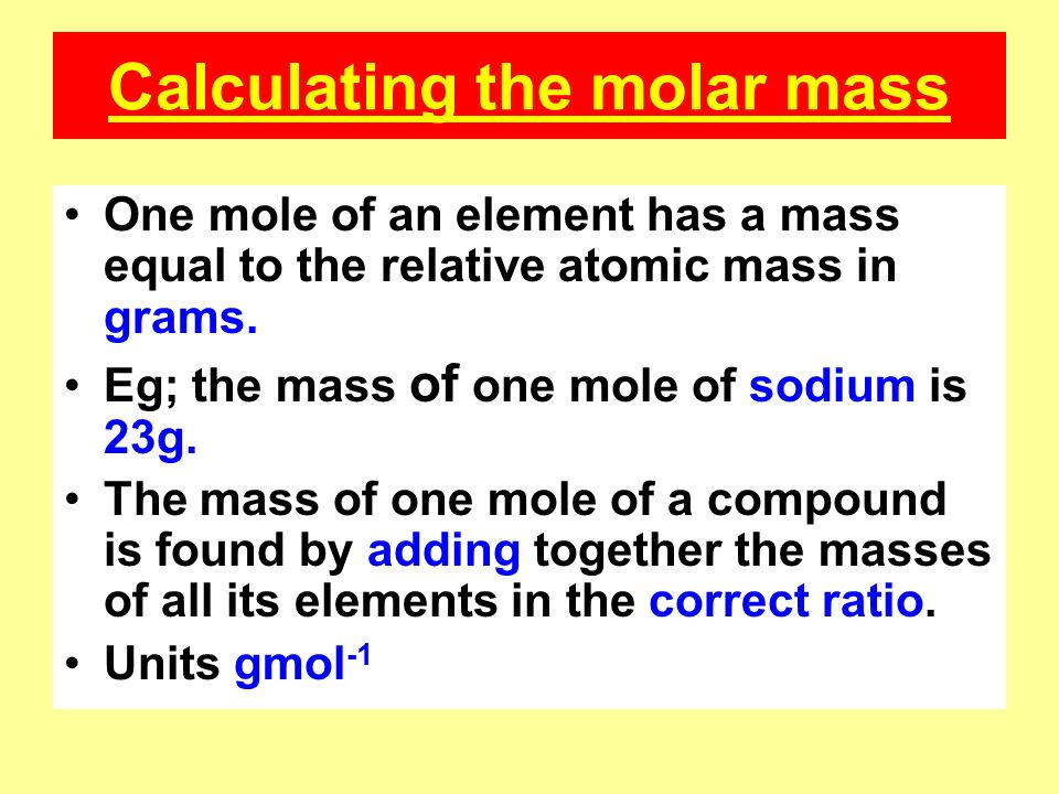 Calculating the molar mass One mole of an element has a mass equal to the relative atomic mass in grams.
