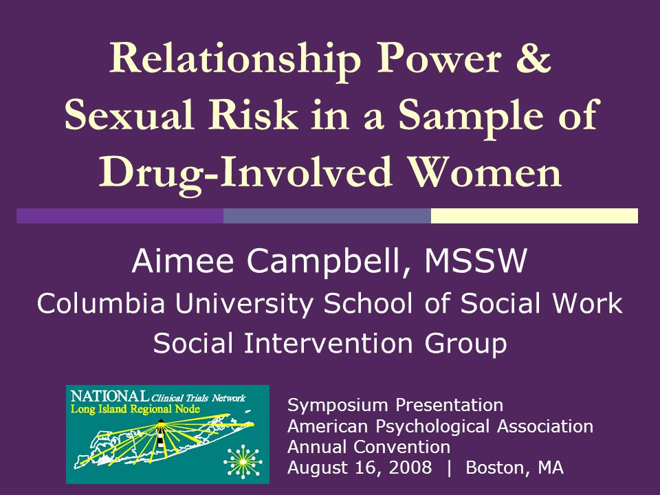 1 Relationship Power & Sexual Risk in a Sample of Drug-Involved Women Aimee  Campbell, MSSW Columbia University School of Social Work Social  Intervention ...