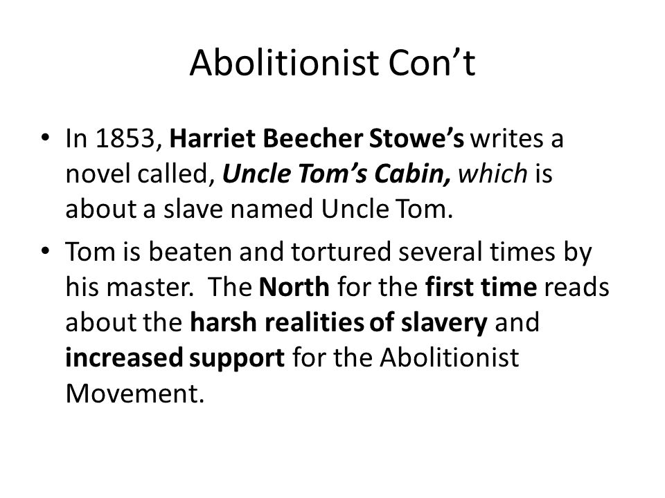Abolitionist Con't In 1853, Harriet Beecher Stowe's writes a novel called, Uncle Tom's Cabin, which is about a slave named Uncle Tom.