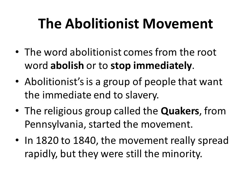The Abolitionist Movement The word abolitionist comes from the root word abolish or to stop immediately.