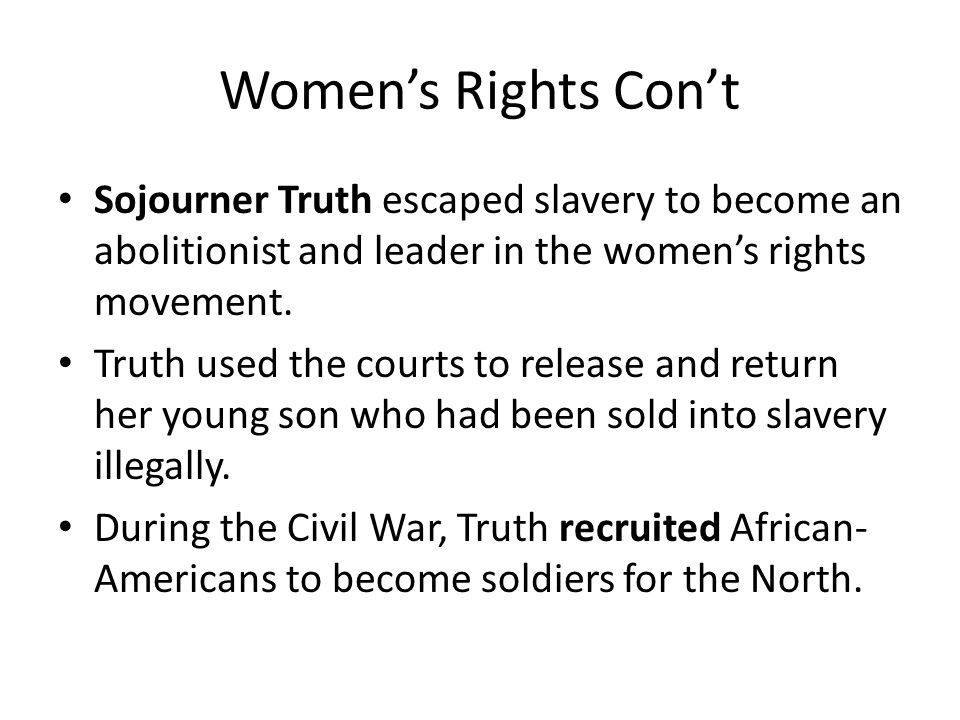 Women's Rights Con't Sojourner Truth escaped slavery to become an abolitionist and leader in the women's rights movement.