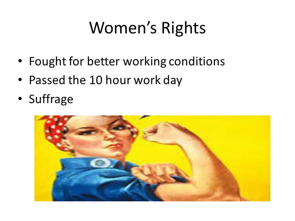 Women's Rights Fought for better working conditions Passed the 10 hour work day Suffrage
