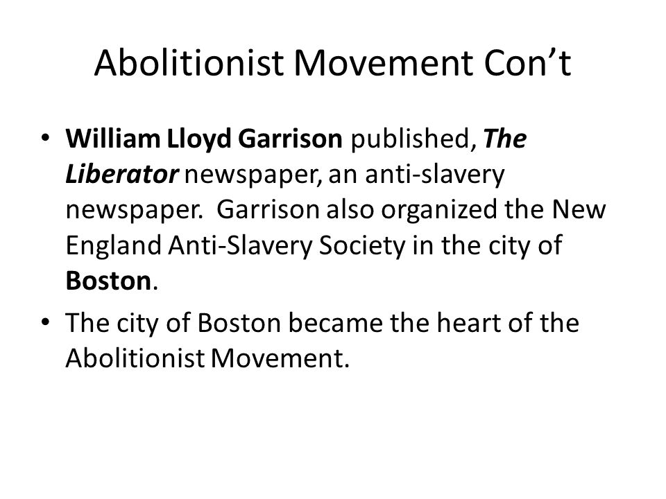Abolitionist Movement Con't William Lloyd Garrison published, The Liberator newspaper, an anti-slavery newspaper.