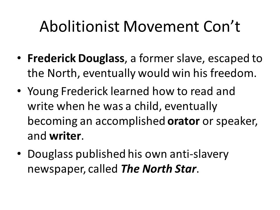 Abolitionist Movement Con't Frederick Douglass, a former slave, escaped to the North, eventually would win his freedom.