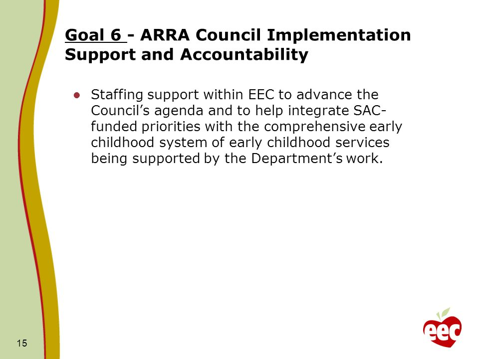 Goal 6 - ARRA Council Implementation Support and Accountability Staffing support within EEC to advance the Council's agenda and to help integrate SAC- funded priorities with the comprehensive early childhood system of early childhood services being supported by the Department's work.