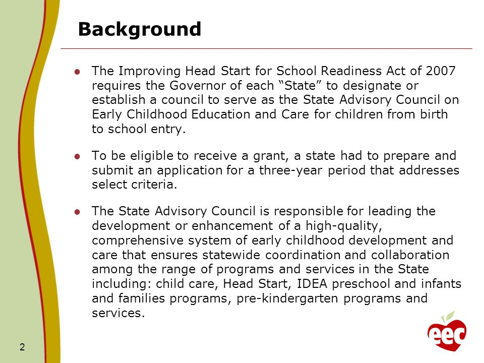 Background The Improving Head Start for School Readiness Act of 2007 requires the Governor of each State to designate or establish a council to serve as the State Advisory Council on Early Childhood Education and Care for children from birth to school entry.