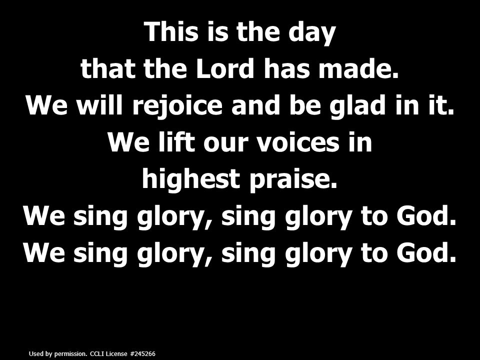 This is the day that the Lord has made. We will rejoice and be glad in it.