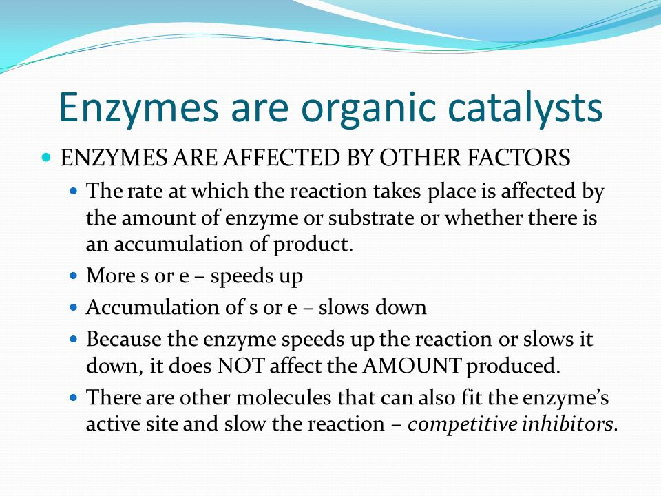 Enzymes are organic catalysts ENZYMES ARE AFFECTED BY OTHER FACTORS The rate at which the reaction takes place is affected by the amount of enzyme or substrate or whether there is an accumulation of product.