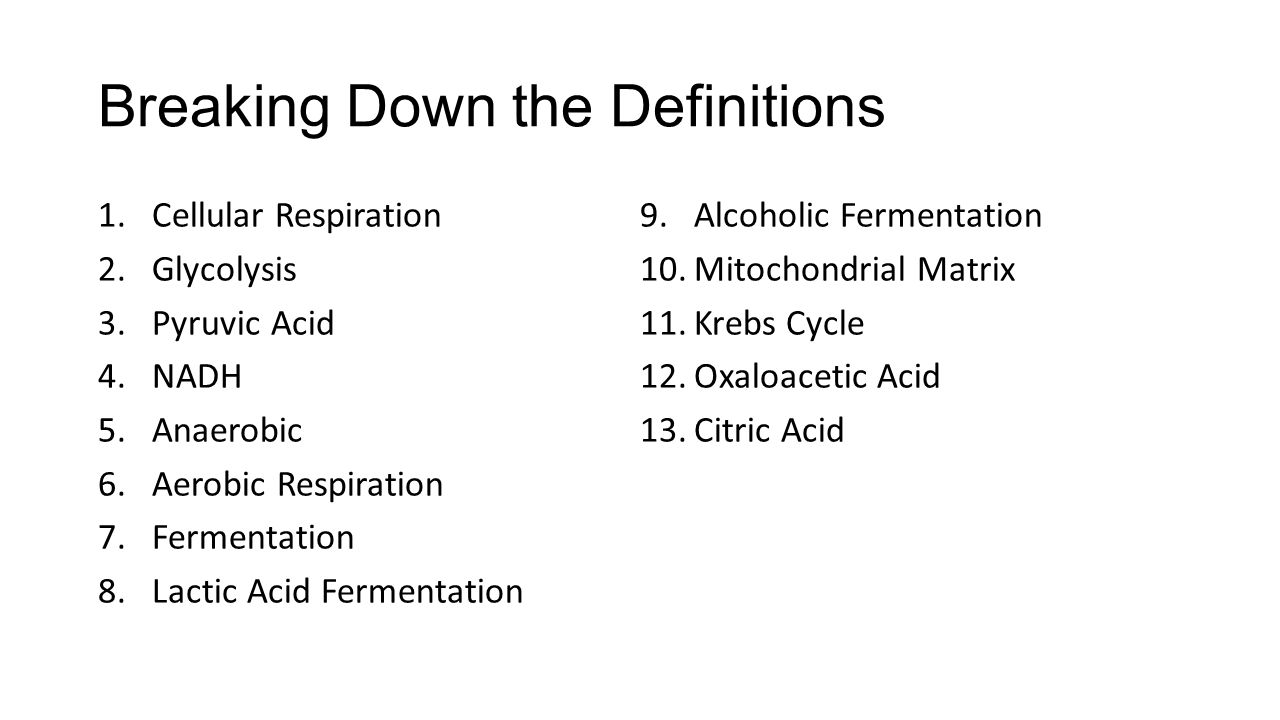 Breaking Down the Definitions 1.Cellular Respiration 2.Glycolysis 3.Pyruvic Acid 4.NADH 5.Anaerobic 6.Aerobic Respiration 7.Fermentation 8.Lactic Acid Fermentation 9.Alcoholic Fermentation 10.Mitochondrial Matrix 11.Krebs Cycle 12.Oxaloacetic Acid 13.Citric Acid
