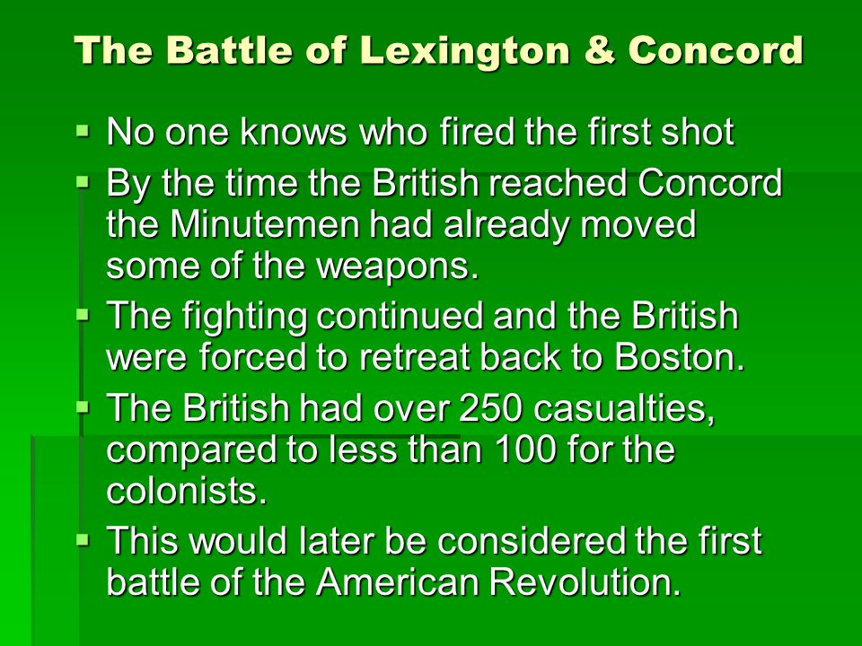 The Battle of Lexington & Concord  No one knows who fired the first shot  By the time the British reached Concord the Minutemen had already moved some of the weapons.
