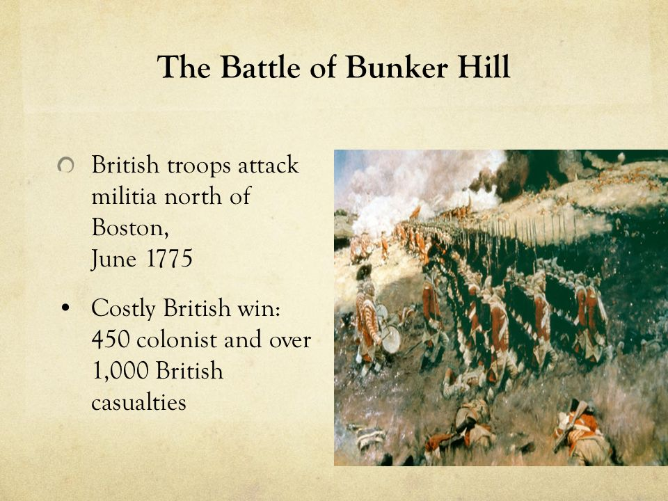 The Battle of Bunker Hill British troops attack militia north of Boston, June 1775 Costly British win: 450 colonist and over 1,000 British casualties