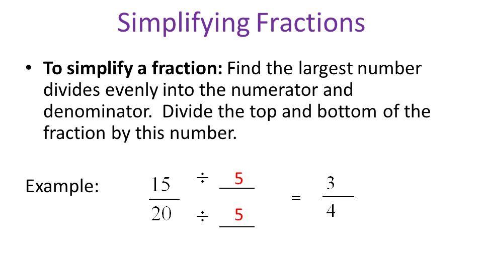 Simplifying Fractions To simplify a fraction: Find the largest number divides evenly into the numerator and denominator.
