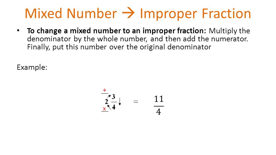 Mixed Number  Improper Fraction To change a mixed number to an improper fraction: Multiply the denominator by the whole number, and then add the numerator.