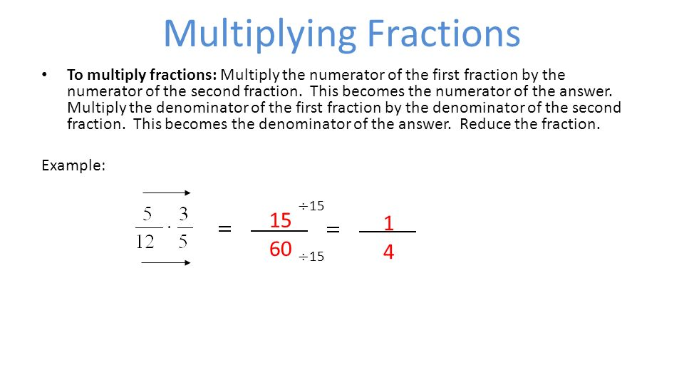Multiplying Fractions To multiply fractions: Multiply the numerator of the first fraction by the numerator of the second fraction.