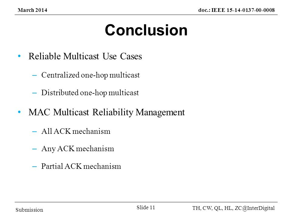 Submission TH, CW, QL, HL, March 2014doc.: IEEE Slide 11 Conclusion Reliable Multicast Use Cases – Centralized one-hop multicast – Distributed one-hop multicast MAC Multicast Reliability Management – All ACK mechanism – Any ACK mechanism – Partial ACK mechanism