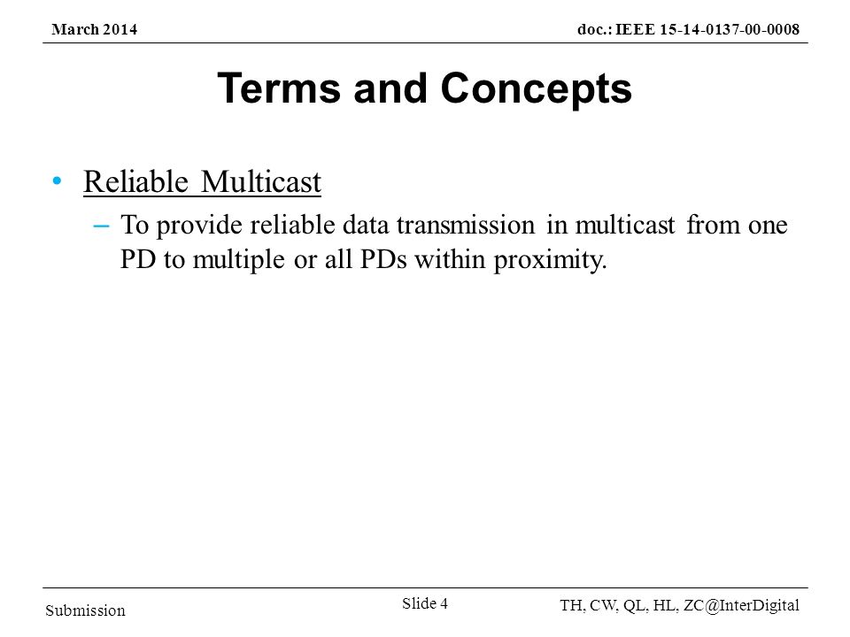 Submission TH, CW, QL, HL, March 2014doc.: IEEE Slide 4 Terms and Concepts Reliable Multicast – To provide reliable data transmission in multicast from one PD to multiple or all PDs within proximity.