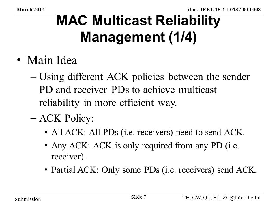 Submission TH, CW, QL, HL, March 2014doc.: IEEE Slide 7 MAC Multicast Reliability Management (1/4) Main Idea – Using different ACK policies between the sender PD and receiver PDs to achieve multicast reliability in more efficient way.