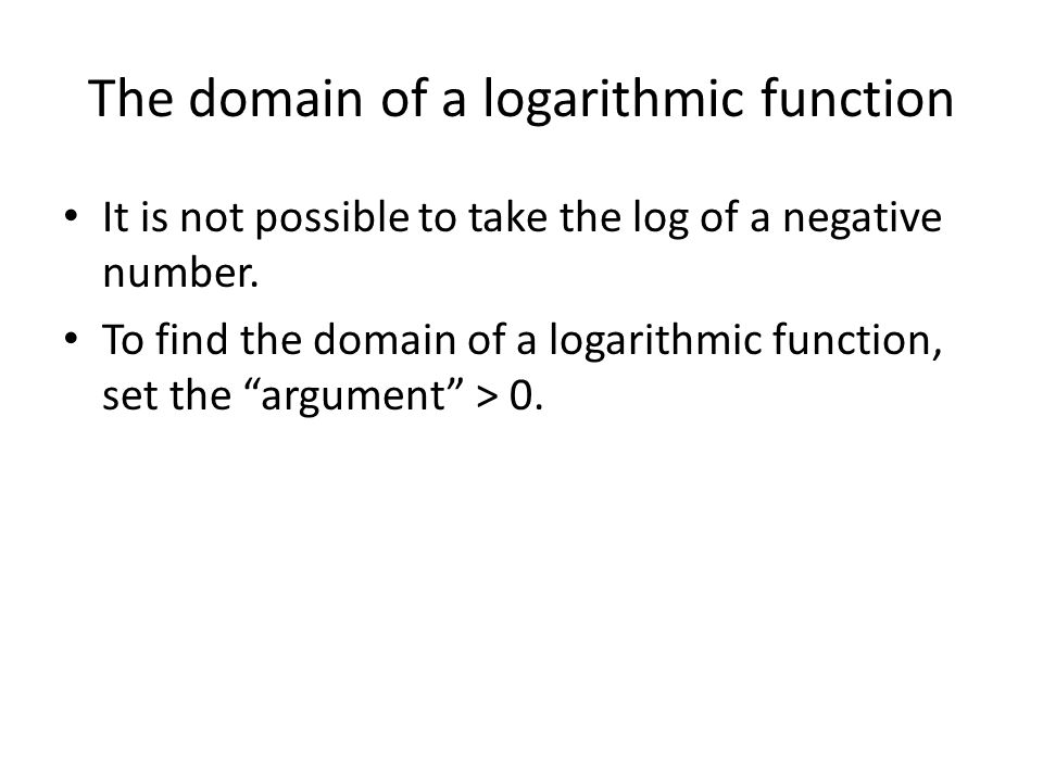 The domain of a logarithmic function It is not possible to take the log of a negative number.