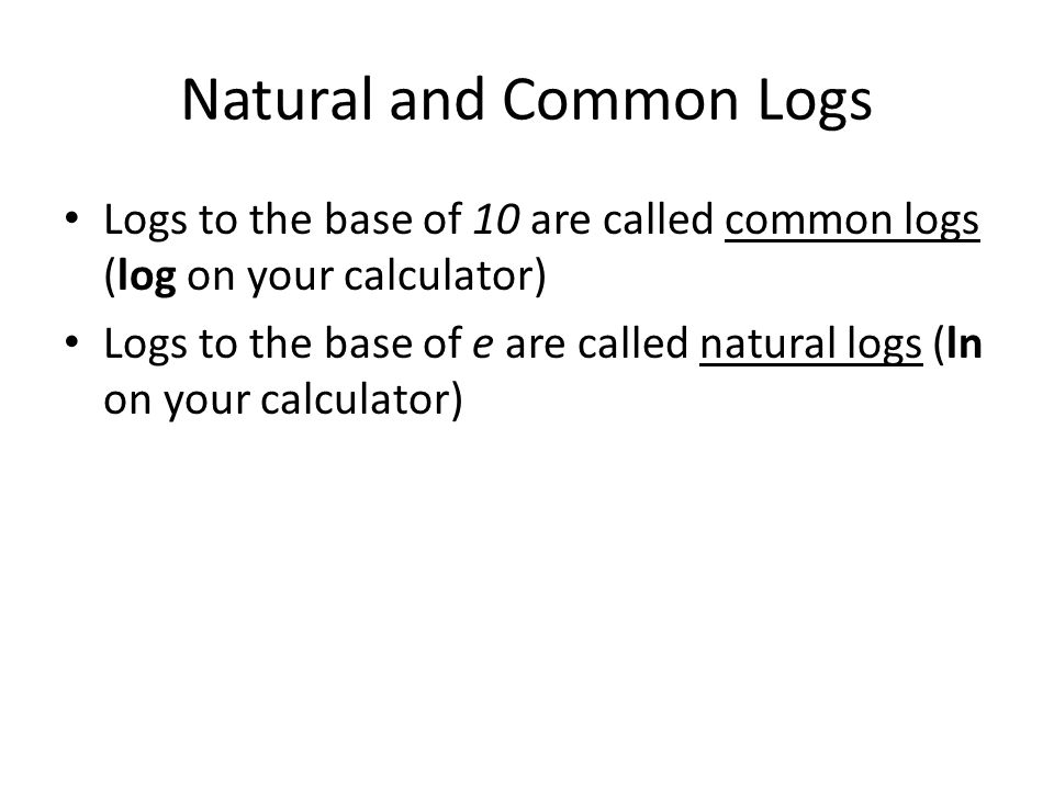 Natural and Common Logs Logs to the base of 10 are called common logs (log on your calculator) Logs to the base of e are called natural logs (ln on your calculator)