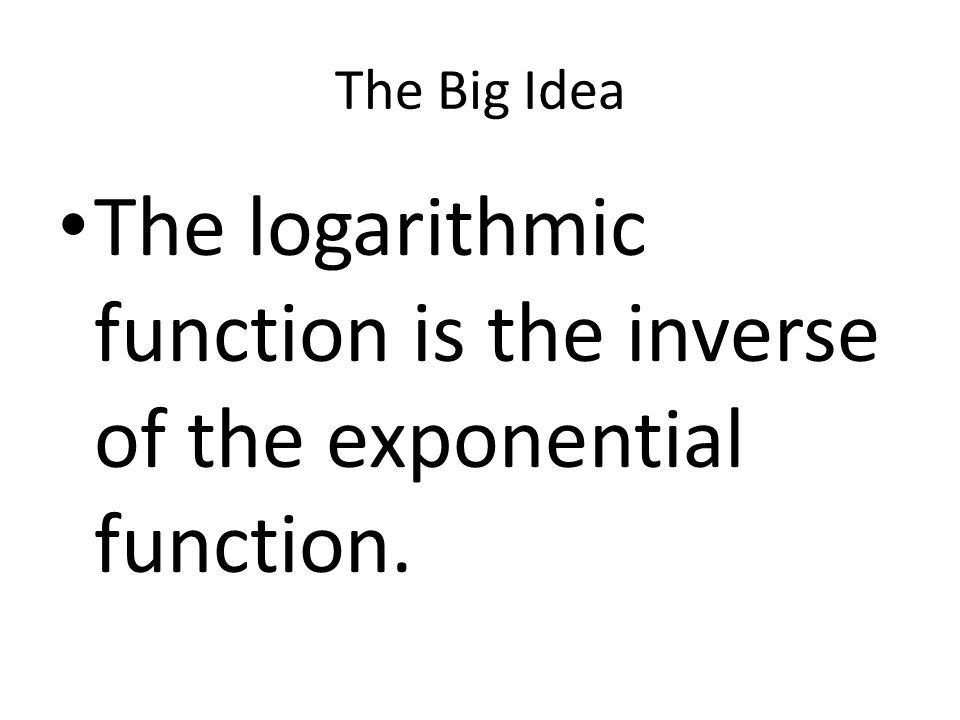 The Big Idea The logarithmic function is the inverse of the exponential function.