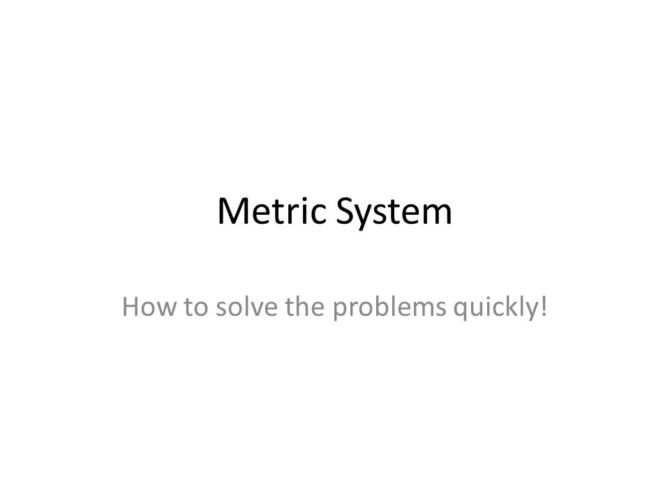 Metric System How to solve the problems quickly!