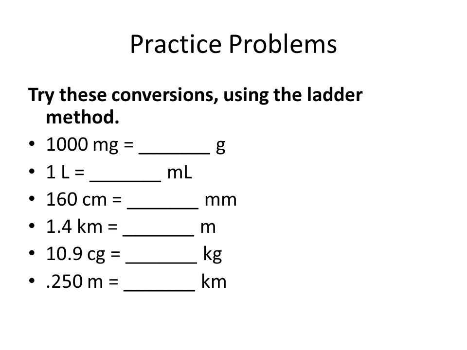 Practice Problems Try these conversions, using the ladder method.