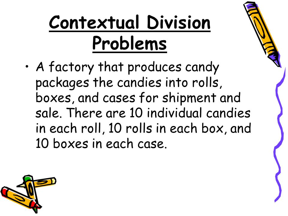 Contextual Division Problems A factory that produces candy packages the candies into rolls, boxes, and cases for shipment and sale.