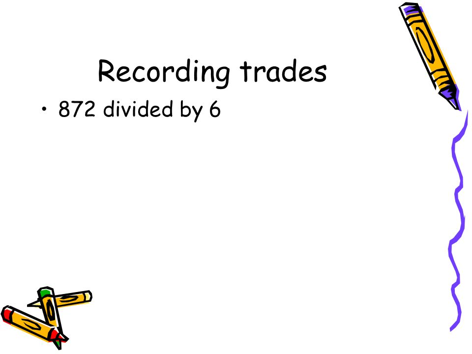 Recording trades 872 divided by 6