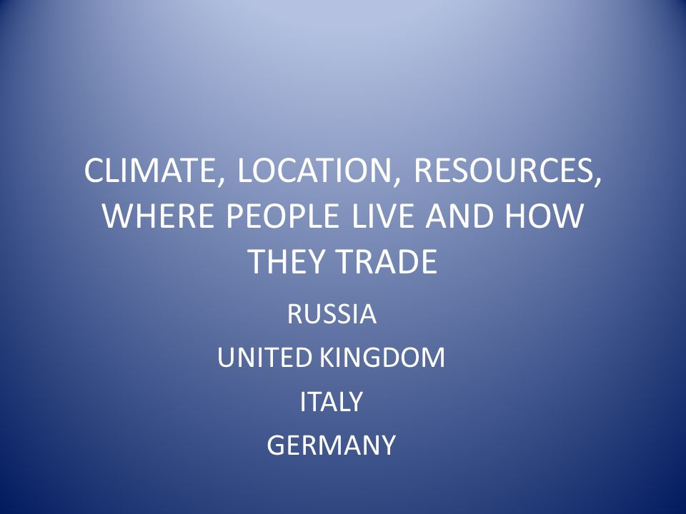 CLIMATE, LOCATION, RESOURCES, WHERE PEOPLE LIVE AND HOW THEY TRADE RUSSIA UNITED KINGDOM ITALY GERMANY