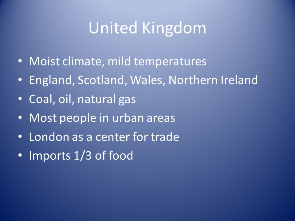 United Kingdom Moist climate, mild temperatures England, Scotland, Wales, Northern Ireland Coal, oil, natural gas Most people in urban areas London as a center for trade Imports 1/3 of food